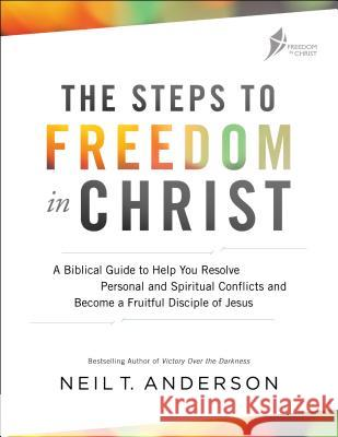The Steps to Freedom in Christ: A Biblical Guide to Help You Resolve Personal and Spiritual Conflicts and Become a Fruitful Disciple of Jesus Neil T. Anderson 9780764219429 Bethany House Publishers