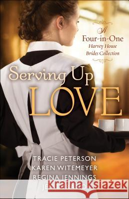 Serving Up Love: A Harvey House Brides Collection Tracie Peterson Karen Witemeyer Regina Jennings 9780764232695