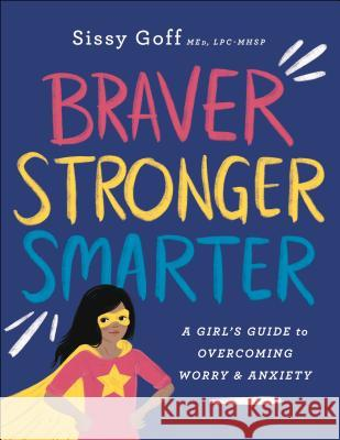 Braver, Stronger, Smarter: A Girl's Guide to Overcoming Worry and Anxiety Sissy Med, Lpc-Mhsp Goff 9780764233418
