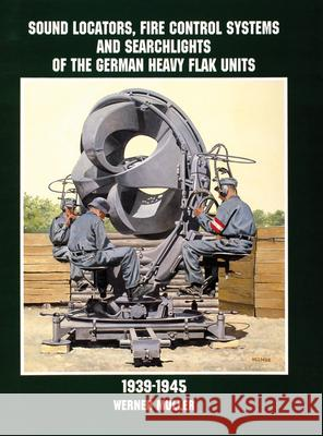 Sound Locators, Fire Control Systems and Searchlights of the German Heavy Flak Units 1939-1945 Werner Muller 9780764305689