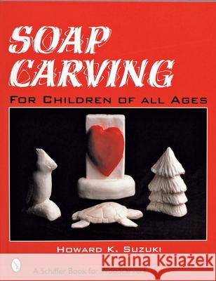 Soap Carving: For Children of All Ages Howard K. Suzuki 9780764308598