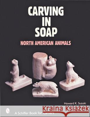 Carving in Soap: North American Animals Howard K. Suzuki 9780764312922