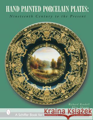 Hand Painted Porcelain Plates: Nineteenth Century to the Present Richard Rendall Elise Abrams 9780764316920