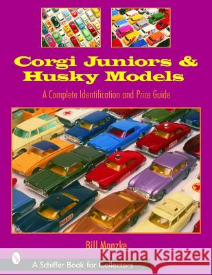 Corgi Juniors and Husky Models: A Complete Identification and Price Guide Bill Manzke 9780764319518