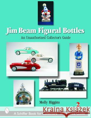 Jim Beam Figural Bottles: An Unauthorized Collector's Guide Molly Higgins 9780764321818
