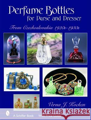Perfume Bottles for Purse and Dresser: From Czechoslovakia, 1920s-1930s Verna J. Kocken 9780764324123