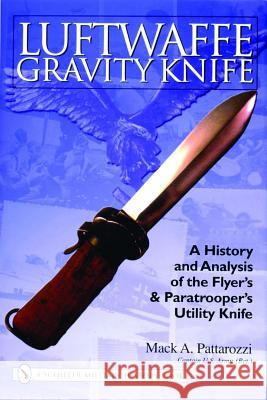 Luftwaffe Gravity Knife: A History and Analysis of the Flyer's and Paratrooper's Utility Knife Mack A. Pattarozzi 9780764324192
