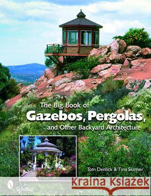 The Big Book of Gazebos, Pergolas, and Other Backyard Architecture Tom Denlick Tina Skinner 9780764331701