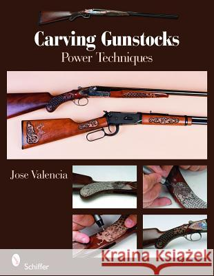 Carving Gunstocks: Power Techniques Jose Valencia 9780764333705