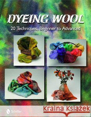 Dyeing Wool: 20 Techniques, Beginner to Advanced Karen Schellinger 9780764334320