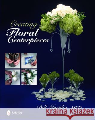 Creating Floral Centerpieces Bill Murphy 9780764334597
