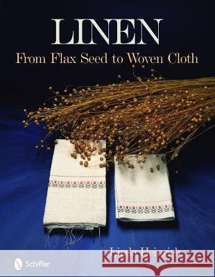 Linen: From Flax Seed to Woven Cloth Linda Heinrich 9780764334665