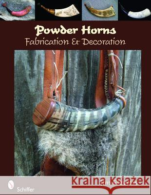 Powder Horns: Fabrication and Decoration Jim Stevens 9780764334894