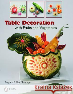 Table Decoration : with Fruits and Vegetables Alex And Angkana Neumayer Angkana Neumayer 9780764335105