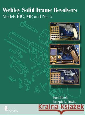 Webley Solid Frame Revolvers: Models RIC, MP, and No. 5s Joel Black Joseph L. Davis Roger G. Michaud 9780764335532