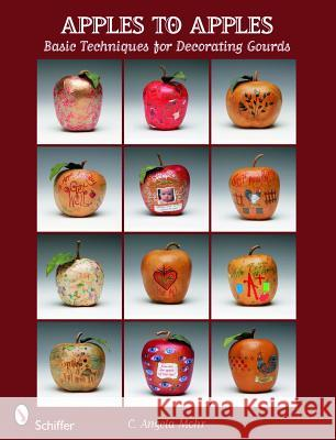Apples to Apples: Basic Techniques for Decorating Gourds C. Angela Mohr 9780764336218