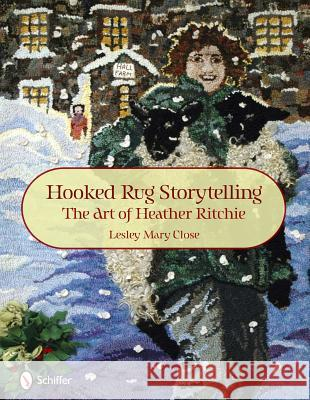 Hooked Rug Storytelling: The Art of Heather Ritchie Lesley Mary Close 9780764336959