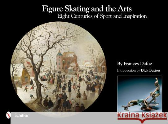Figure Skating and the Arts: Eight Centuries of Sport and Inspiration Frances Dafoe 9780764338038