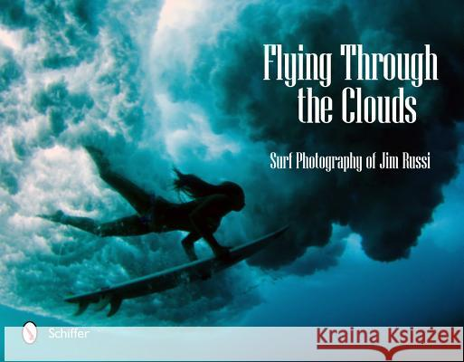 Flying Through the Clouds : Surf Photography of Jim Russi Jim Russi 9780764338618