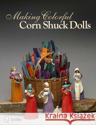 Making Colorful Corn Shuck Dolls Anne Freels 9780764339356