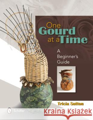 One Gourd at a Time: A Beginner's Guide Tricia Sutton 9780764341465