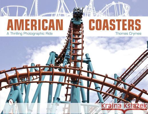American Coasters: A Thrilling Photographic Ride Thomas Crymes 9780764341588 Schiffer Publishing, Ltd.