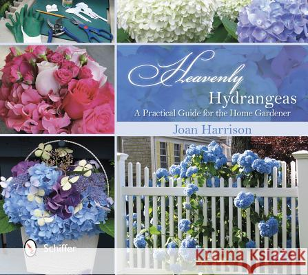Heavenly Hydrangeas: A Practical Guide for the Home Gardener Joan Harrison 9780764344190