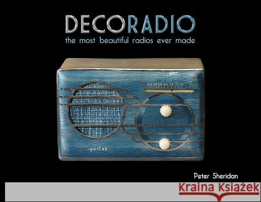 Deco Radio: The Most Beautiful Radios Ever Made Peter Sheridan 9780764346057