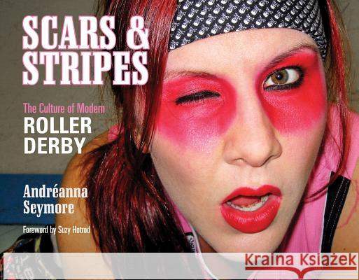 Scars & Stripes: The Culture of Modern Roller Derby Andr'anna Seymore Andr Seymore Tim Travaglini 9780764346897