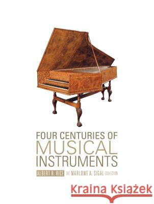 Four Centuries of Musical Instruments: The Marlowe A. Sigal Collection Albert R. Rice Marlowe A. Sigal 9780764347122