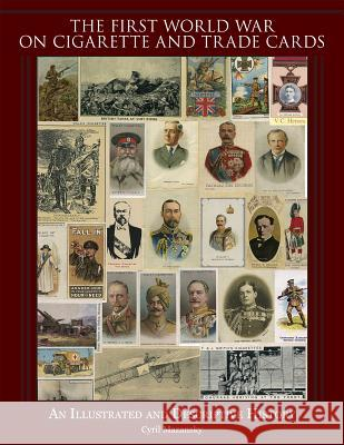 The First World War on Cigarette and Trade Cards: An Illustrated and Descriptive History Cyril Mazansky 9780764347597
