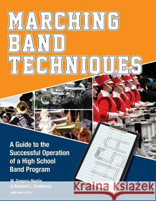 Marching Band Techniques: A Guide to the Successful Operation of a High School Band Program M. Gregory Martin Rachael L. Smolinsky Brian W. Cox 9780764350870