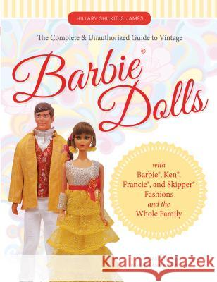The Complete & Unauthorized Guide to Vintage Barbie(r) Dolls: With Barbie(r), Ken(r), Francie(r), and Skipper(r) Fashions and the Whole Family Hillary James Shilkitus 9780764351587