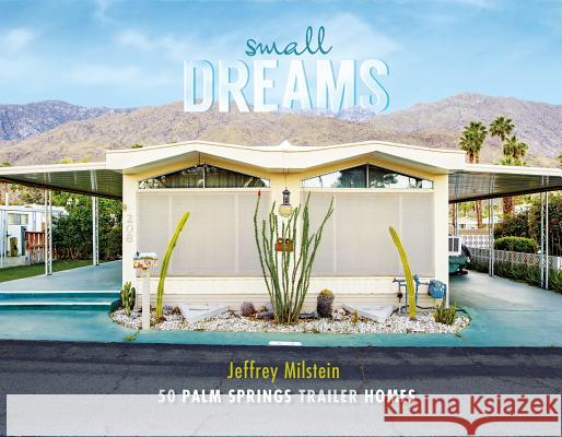 Small Dreams: 50 Palm Springs Trailer Homes Jeffrey Milstein 9780764352478