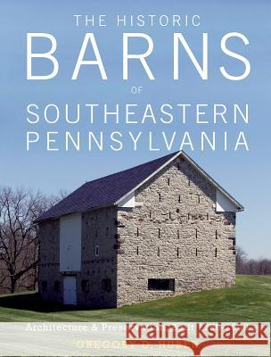 The Historic Barns of Southeastern Pennsylvania: Architecture & Preservation, Built 1750-1900 Gregory D. Huber 9780764353192