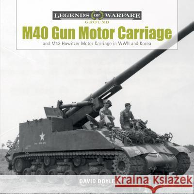 M40 Gun Motor Carriage and M43 Howitzer Motor Carriage in WWII and Korea David Doyle 9780764354021