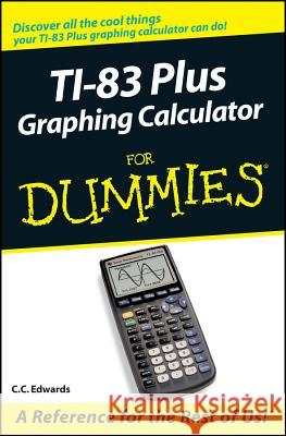 TI-83 Plus Graphing Calculator For Dummies C. C. Edwards 9780764549700