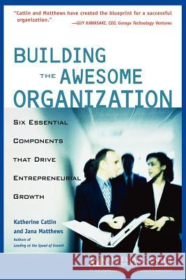 Building the Awesome Organization : Six Essential Components that Drive Entrepreneurial Growth Katherine Catlin Jane Matthews Jana Matthews 9780764554001