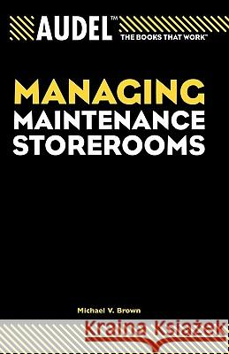 Audel Managing Maintenance Storerooms Michael V. Brown 9780764557675