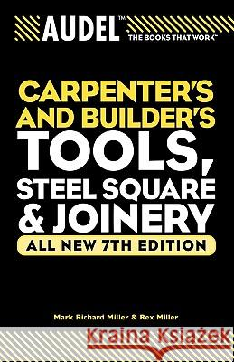 Audel Carpenter's and Builder's Tools, Steel Square, and Joinery Mark Richard Miller Rex Miller 9780764571152