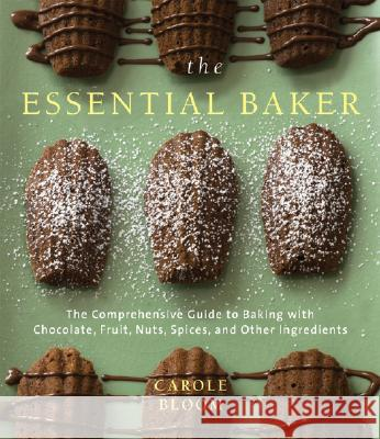 The Essential Baker: The Comprehensive Guide to Baking with Chocolate, Fruit, Nuts, Spices, and Other Ingredients Carole Bloom 9780764576454