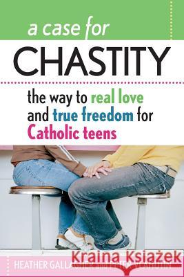 A Case for Chastity: The Way to Real Love and True Freedom for Catholic Teens; An A to Z Guide Heather Gallagher Peter Vlahutin 9780764811029