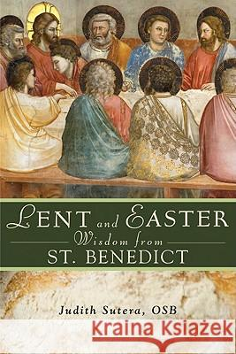 Lent and Easter Wisdom from Saint Benedict: Daily Scripture and Prayers Together with Saint Benedict's Own Words Judith Sutera 9780764819681