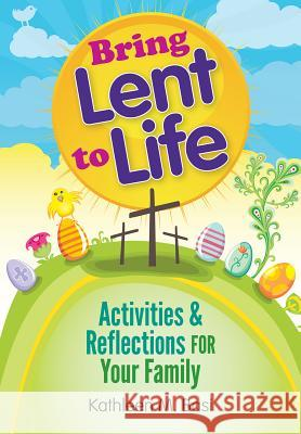 Bring Lent to Life: Activities and Reflections for Your Family Kathleen Basi 9780764820045