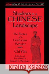 Shadows in a Chinese Landscape: Chi Yun's Notes from a Hut for Examining the Subtle : Chi Yun's Notes from a Hut for Examining the Subtle Chi Yun David L. Keenan David L. Keenan 9780765601742