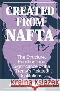 Created from Nafta: The Structure, Function and Significance of the Treaty's Related Institutions: The Structure, Function and Significance of the Tre Joseph A. McKinney 9780765604675