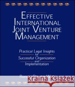 Effective International Joint Venture Management: Practical Legal Insights for Successful Organization and Implementation : Practical Legal Insights for Successful Organization and Implementation Ronald Charles Wolf 9780765605474