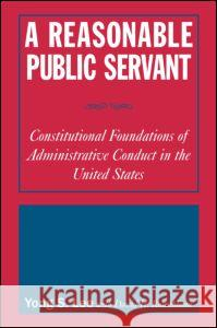 A Reasonable Public Servant: Constitutional Foundations of Administrative Conduct in the United States: Constitutional Foundations of Administrative C Yong S. Lee David H. Rosenbloom Rosemany O'Leary 9780765616449