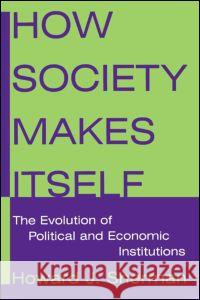 How Society Makes Itself: The Evolution of Political and Economic Institutions: The Evolution of Political and Economic Institutions Howard J. Sherman 9780765616524 M.E. Sharpe