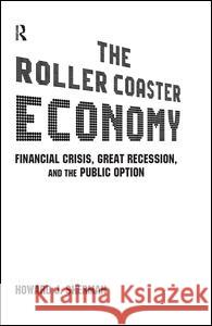 The Roller Coaster Economy: Financial Crisis, Great Recession, and the Public Option: Financial Crisis, Great Recession, and the Public Option Howard J. Sherman 9780765625373 M.E. Sharpe